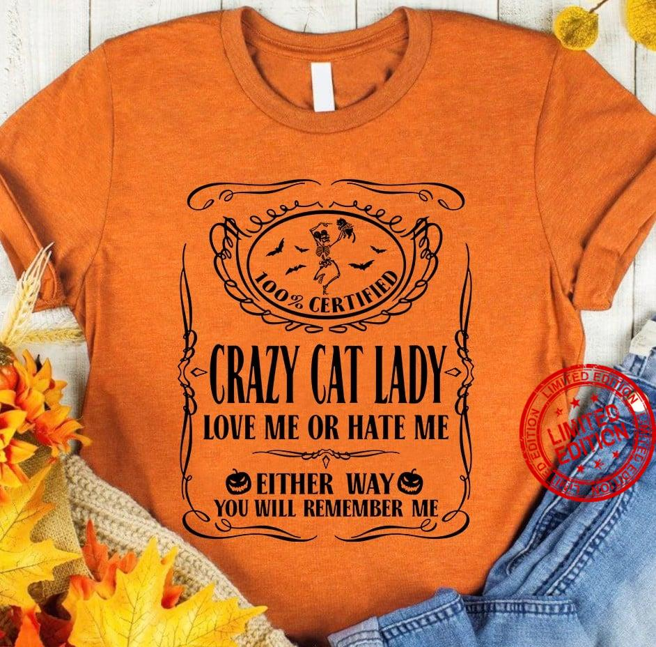 100% Certified Crazy Cat Lady Love Me Or Hate Me Either Way You Will Remember Me Shirt