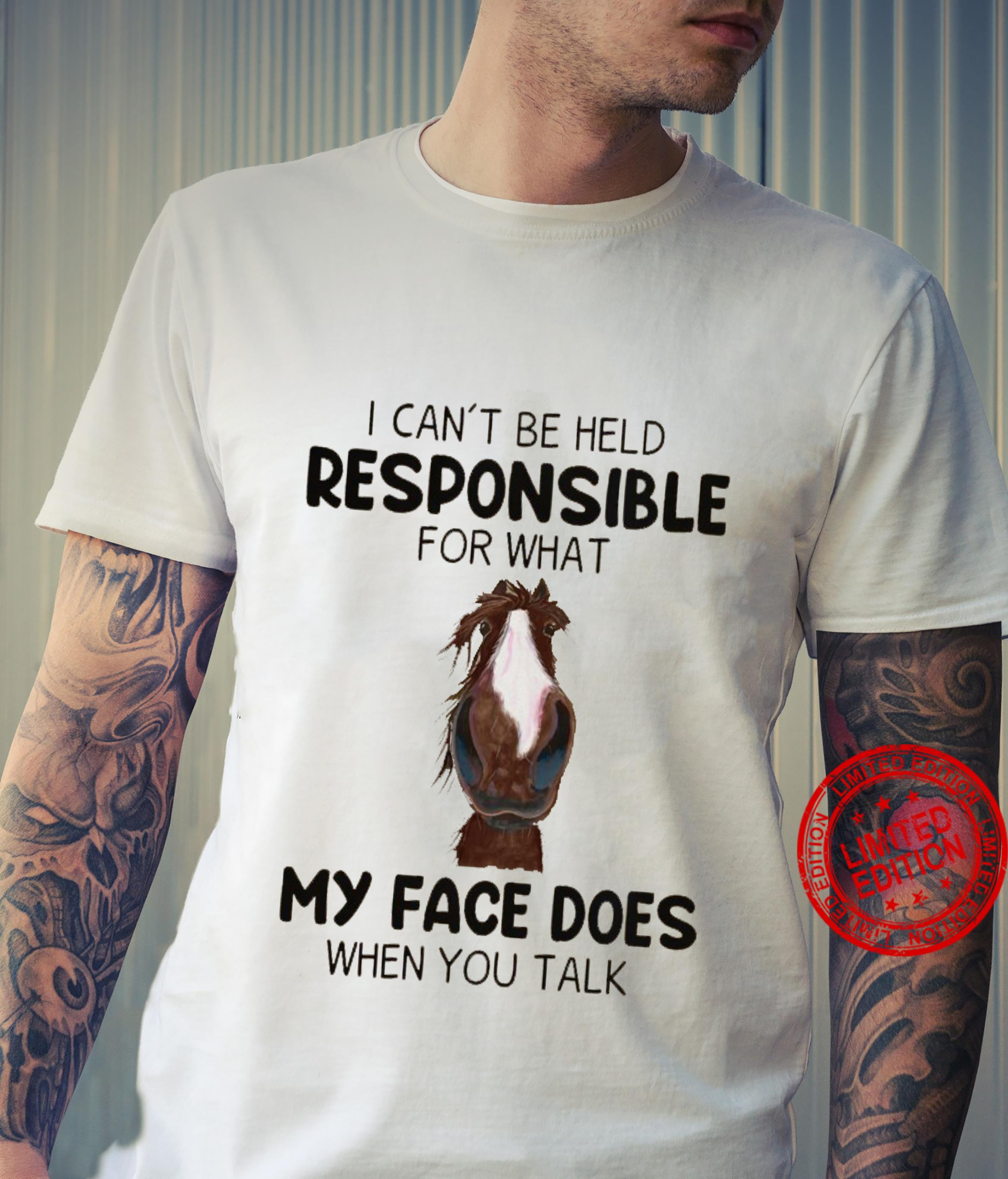 I Can't Be Held Responsible For What My Face Does When You Talk Shirt unisex