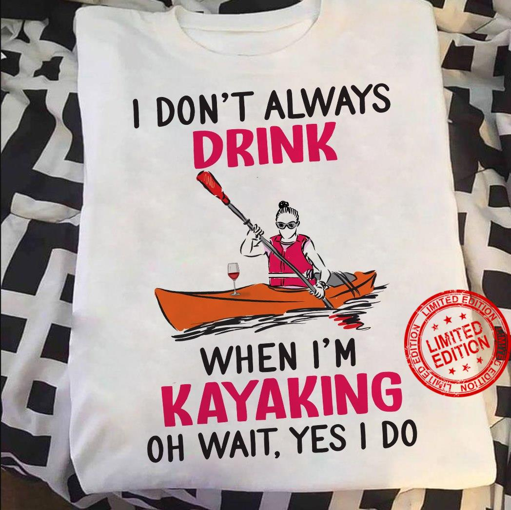 I Don't Always Drink When Im Kayaking Oh Wait Yes I Do Shirt