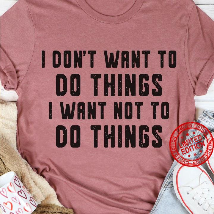 I Don't Want To Do Things I Want Not To Do Things Shirt
