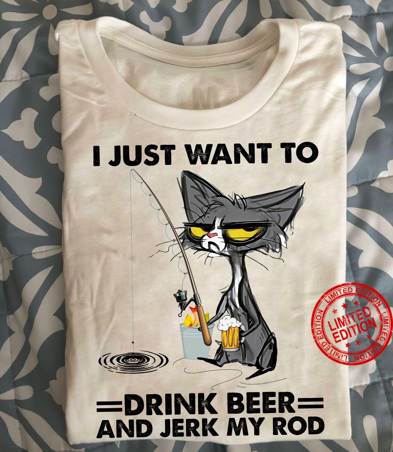 I Just Want To Drink Beer And Jerk My Rod Shirt