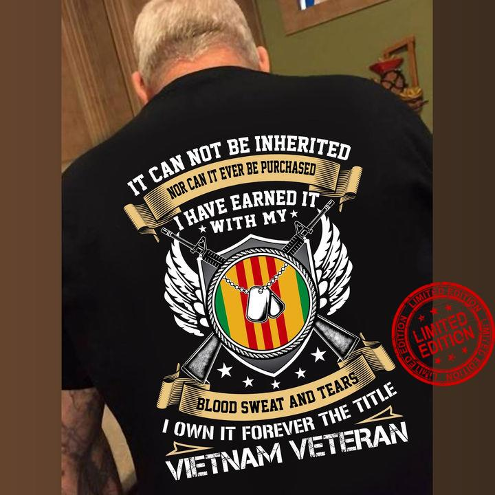 It Can Not Be Inherited Nor Can It Ever Be Purchased I Have Earned It With My Blood Sweat And Tears I Own It Forever The Title Vietnam Veteran Shirt