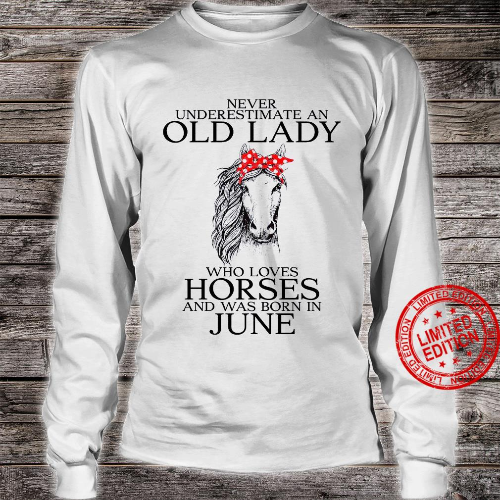 Never Underestimate An Old Lady Who Loves Horses And Was Born In June Shirt long sleeved