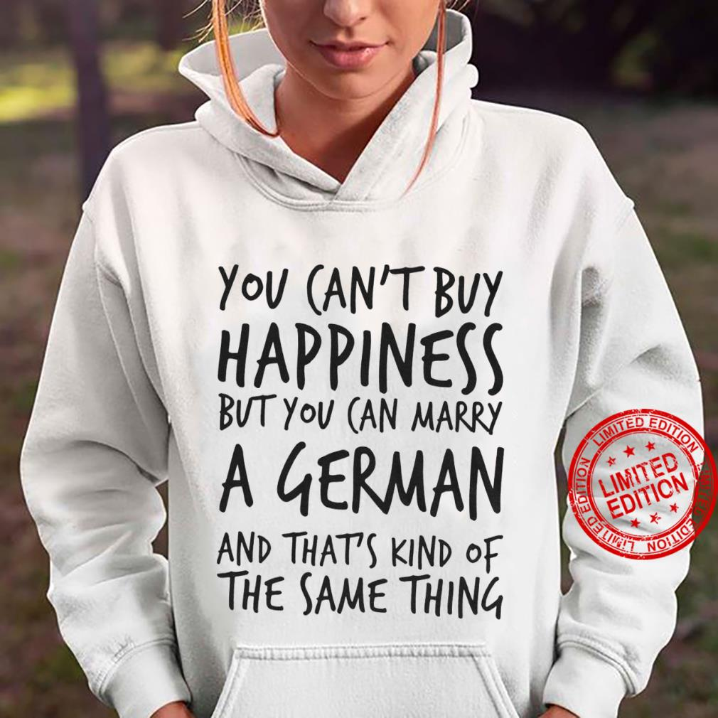 You Can't Buy Happiness But You Can Marry A German And That's Kind Of The Same Thing Shirt hoodie