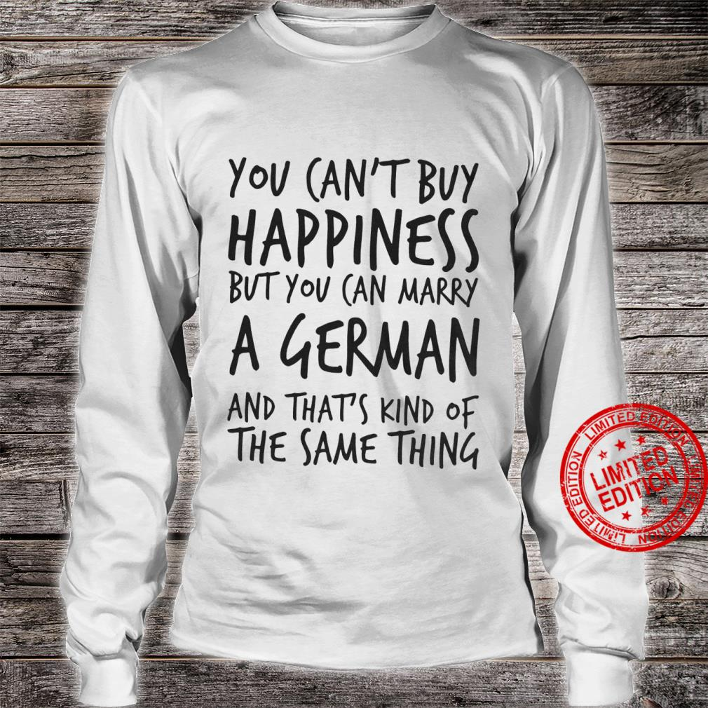 You Can't Buy Happiness But You Can Marry A German And That's Kind Of The Same Thing Shirt long sleeved