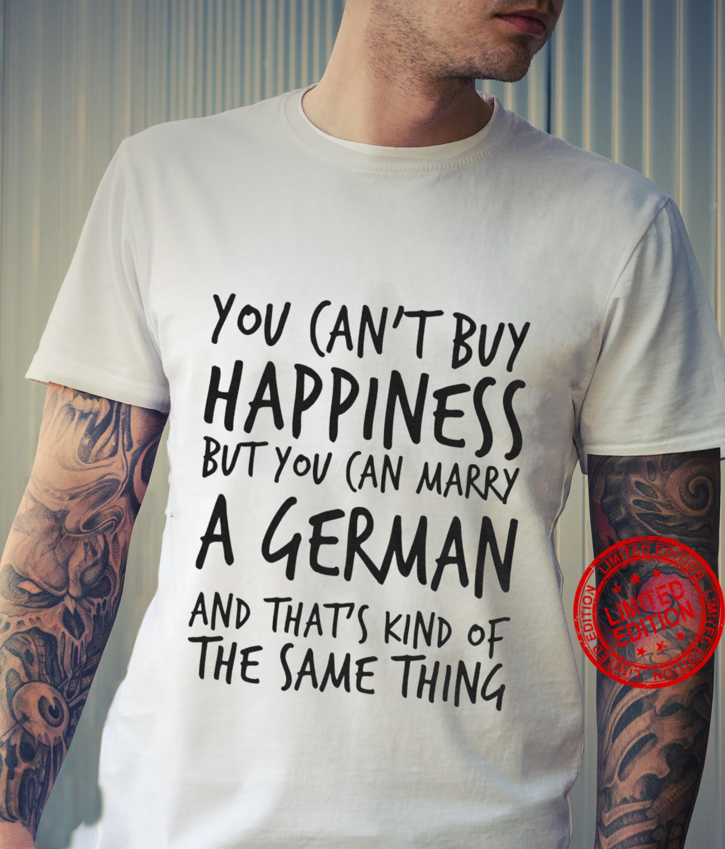 You Can't Buy Happiness But You Can Marry A German And That's Kind Of The Same Thing Shirt unisex