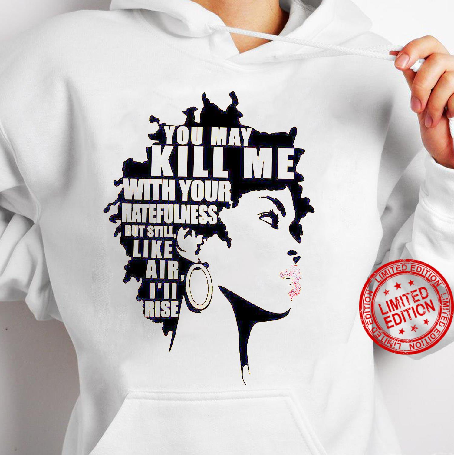 You May Kill Me With Your Hatefulness But Still Like Air I'll Rise Shirt hoodie
