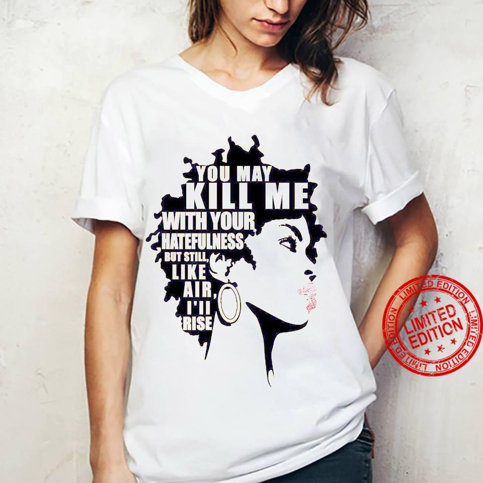 You May Kill Me With Your Hatefulness But Still Like Air I'll Rise Shirt ladies tee