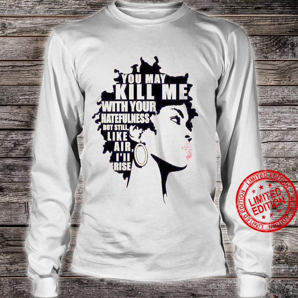 You May Kill Me With Your Hatefulness But Still Like Air I'll Rise Shirt long sleeved