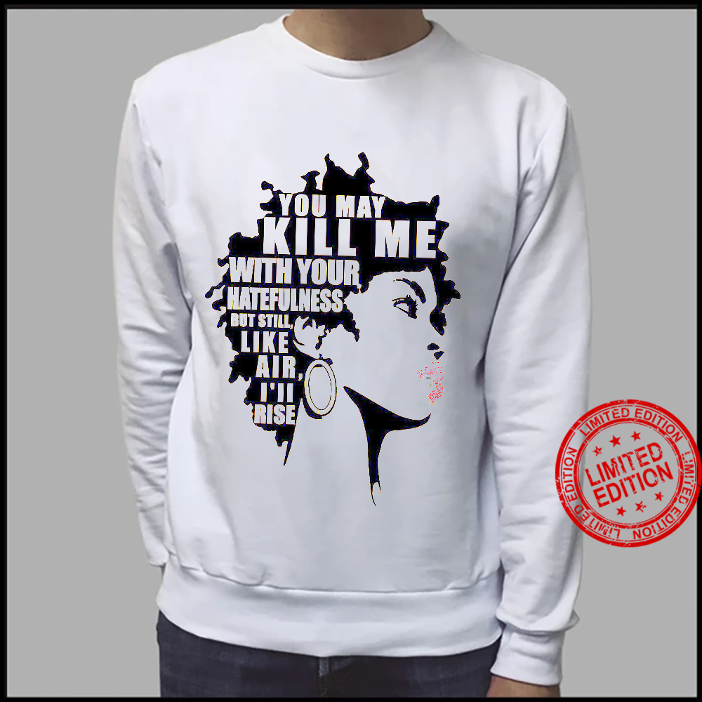 You May Kill Me With Your Hatefulness But Still Like Air I'll Rise Shirt sweater