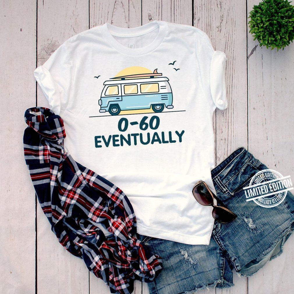 0-60 eventually Shirt