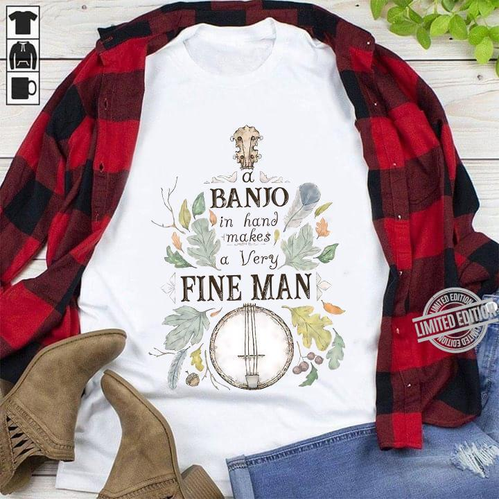 A Banjo In Hand Makes A Very Fine Man Shirt