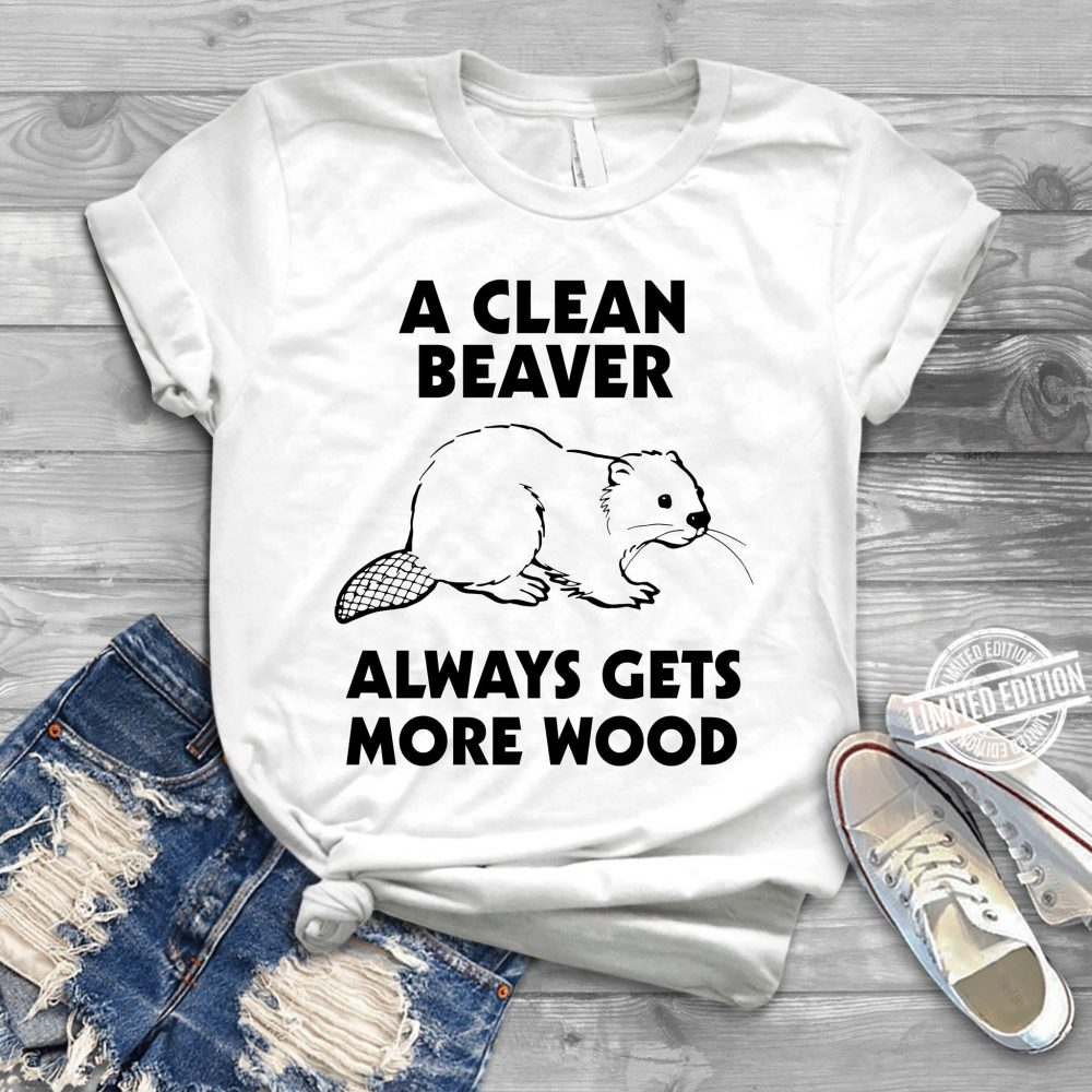 A Clean Beaver Always Gets More Wood Shirt