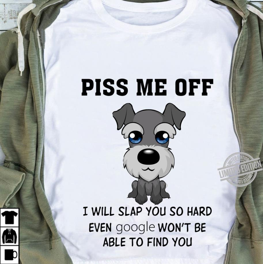 A Dog Piss Me Off I Will Slap You So Hard Even Google Won't Be Able To Find You Shirt