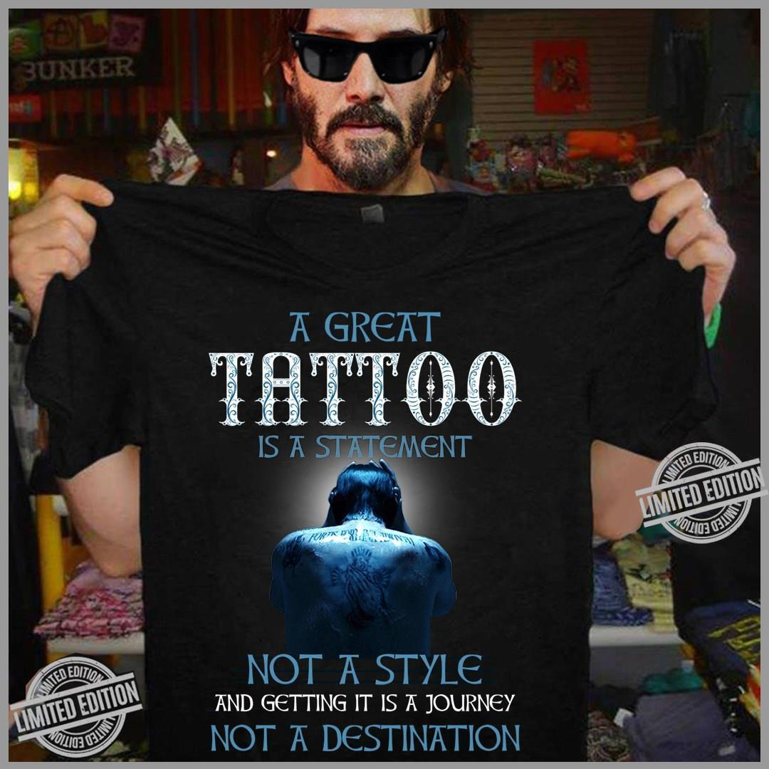 A Great Tattoo Is A Statement Not A Style And Getting It Is A Journey Not A Destination Shirt