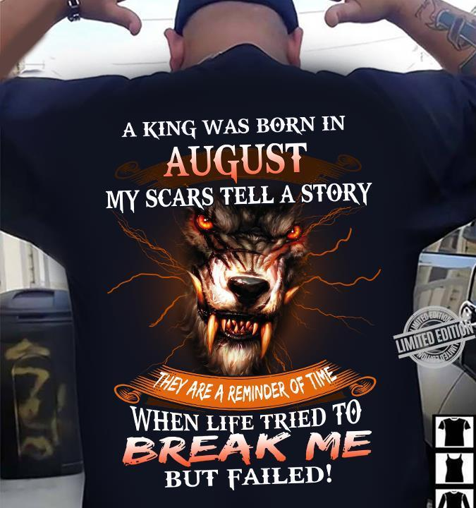 A King Was Born In August My Scars Tell A Story They Are A Reminder Of Time When Life Tried To Break Me Shirt