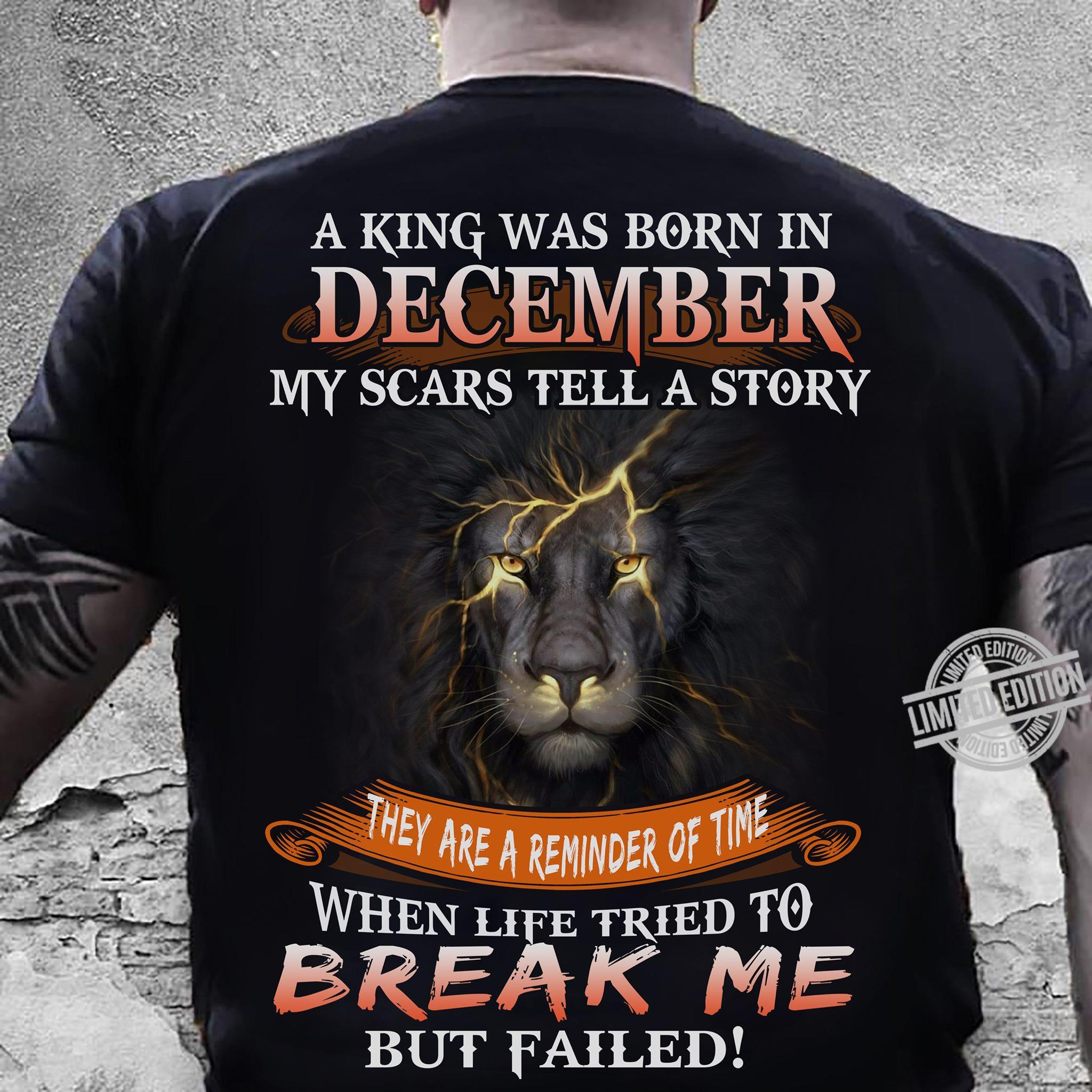 A King Was Born In December My Scars Tell A Story They Are A Reminder Of Time Break Me But Failed Shirt