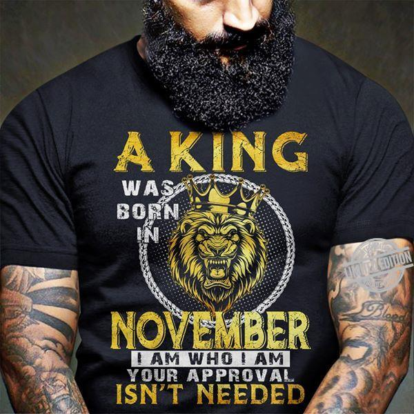 A King Was Born In November I Am Who I Am Your Approval Isn't Needed Shirt