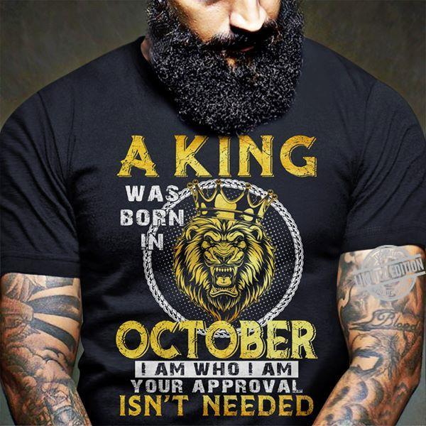 A King Was Born In October I Am Who I Am Your Approval Isn't Needed Shirt