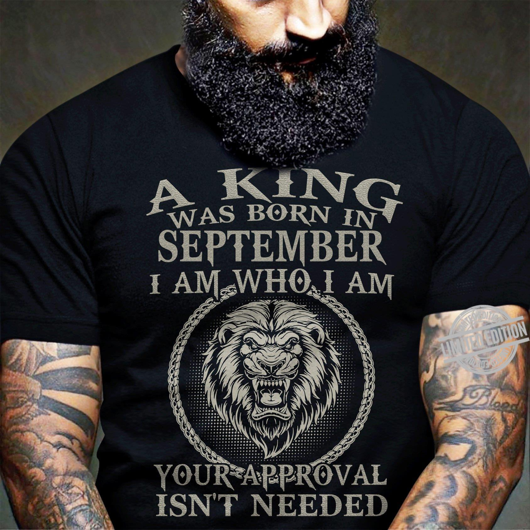 A King Was Born In September I Am Who I Am Your Approval Isn't Needed Shirt