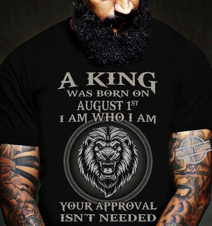 A King Was Born On August 1st I Am Who I Am Your Approval Isn't Needed Shirt