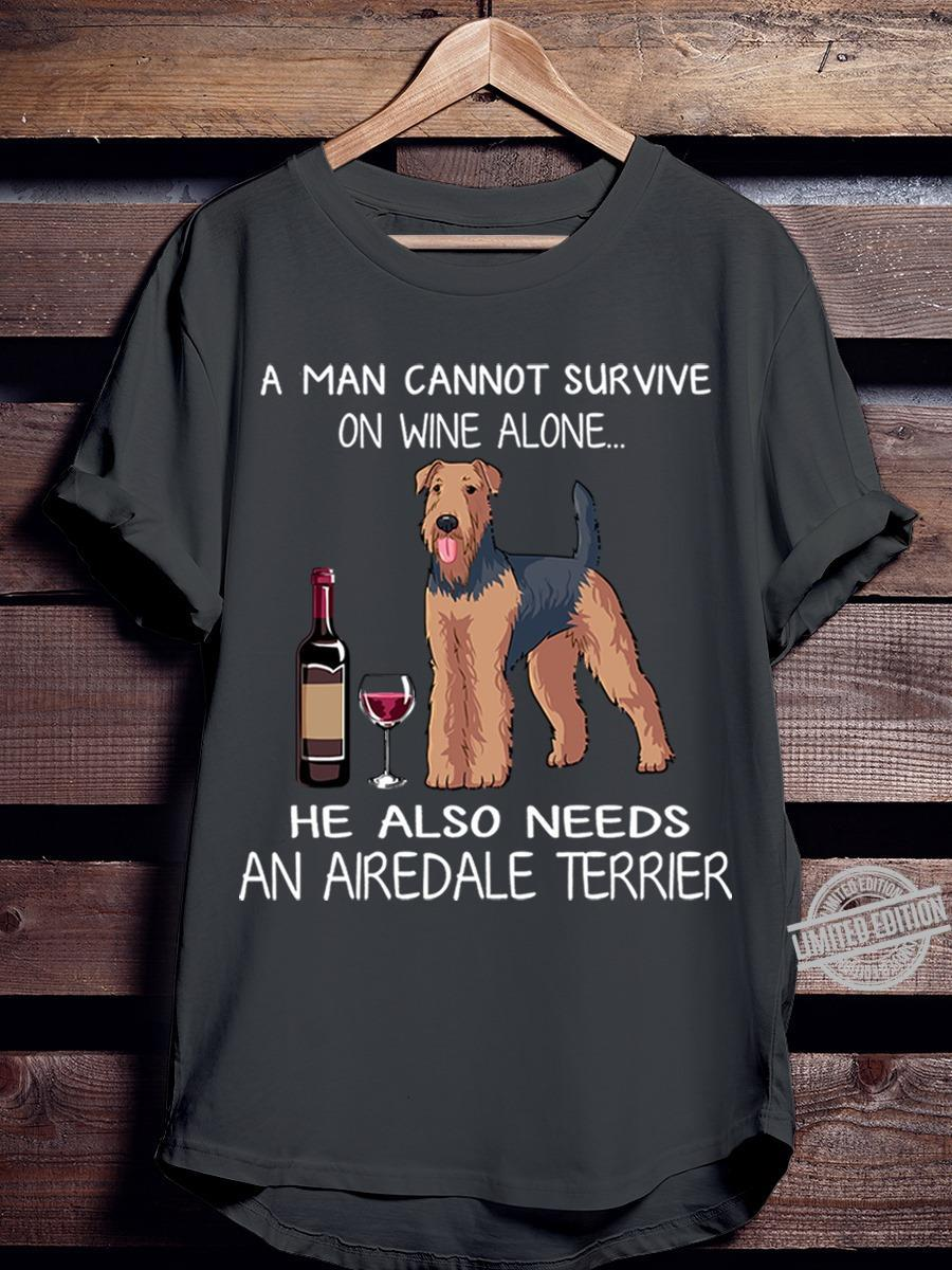 A Man Cannot Survive On Wine Alone He Also Needs An Airedale Terrier Shirt