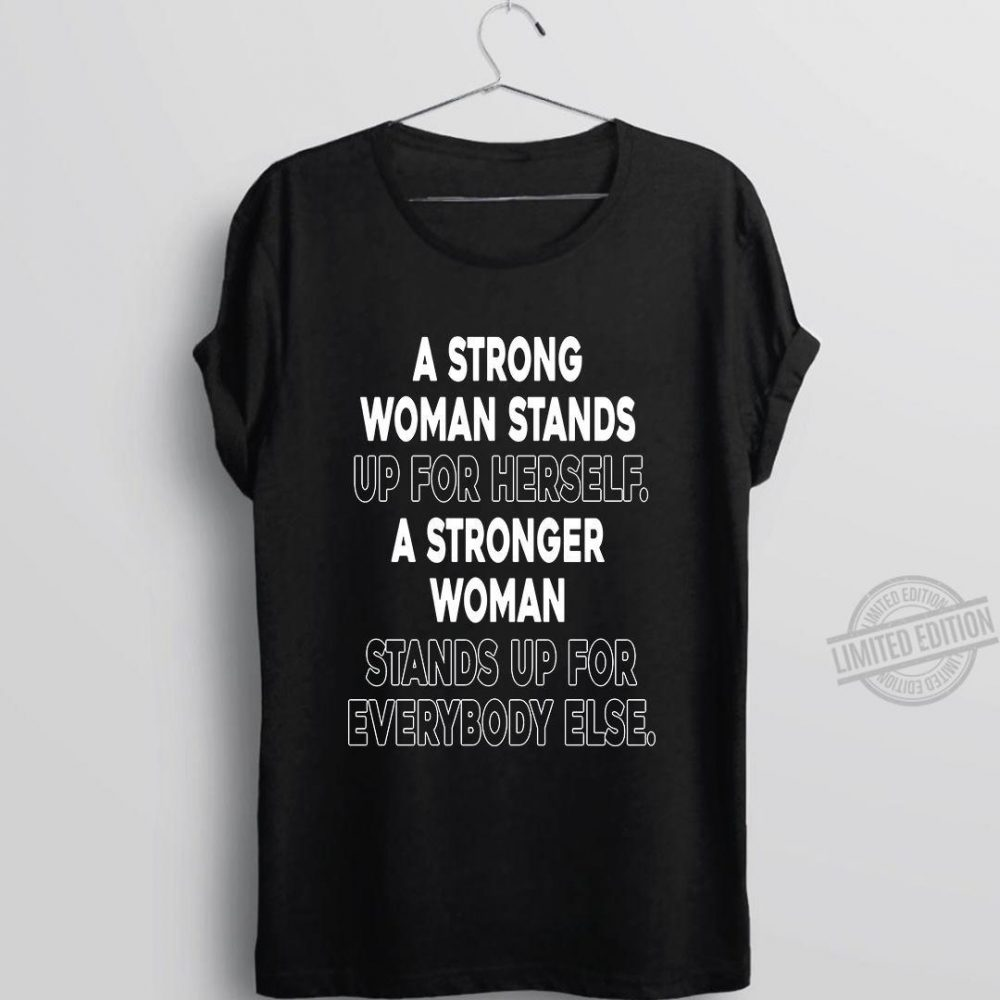 A Strong Woman Stands Up For Herself A Stronger Woman Shirt