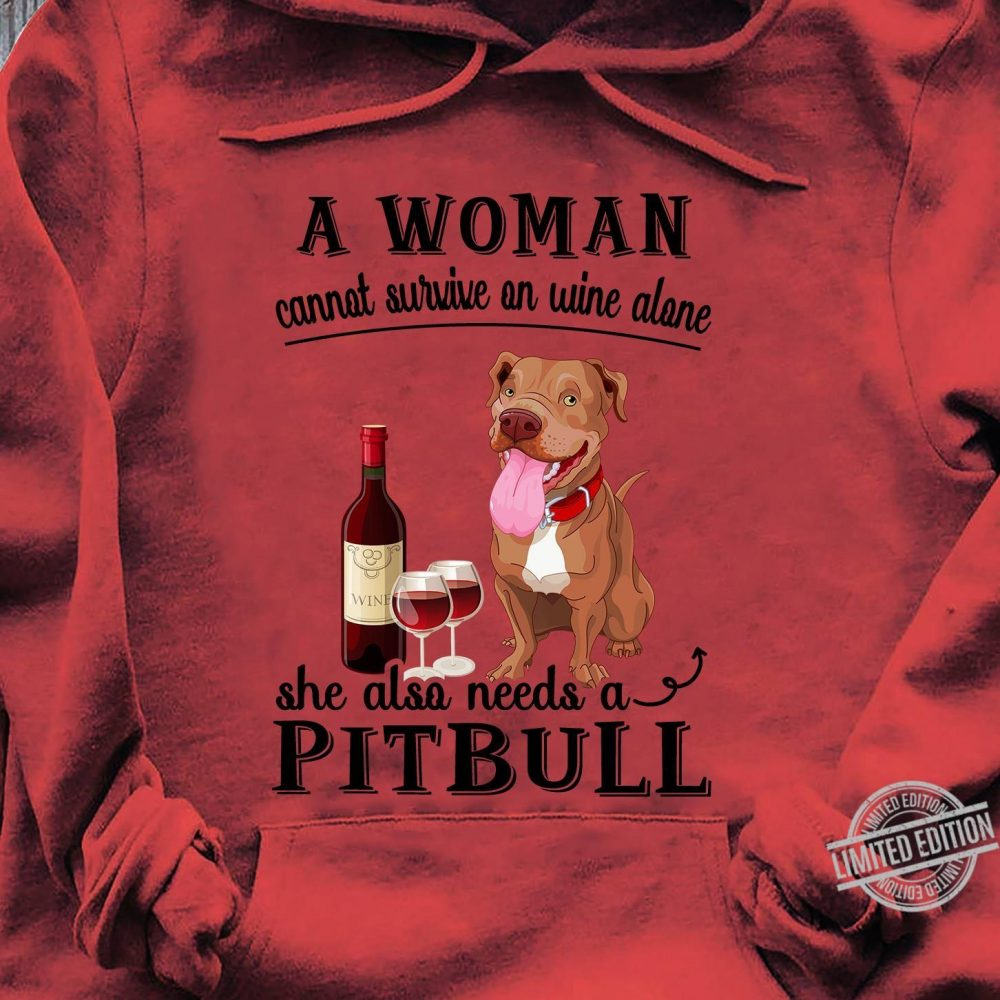 A Woman Cannot Survive On Wine Alone She Also Needs A Pitbull Shirt