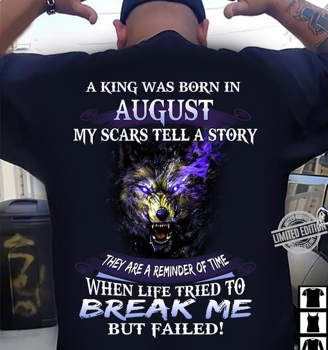 A king was born in august my scars tell a sorry they are a reminder of time when life tried to break me but failed shirt