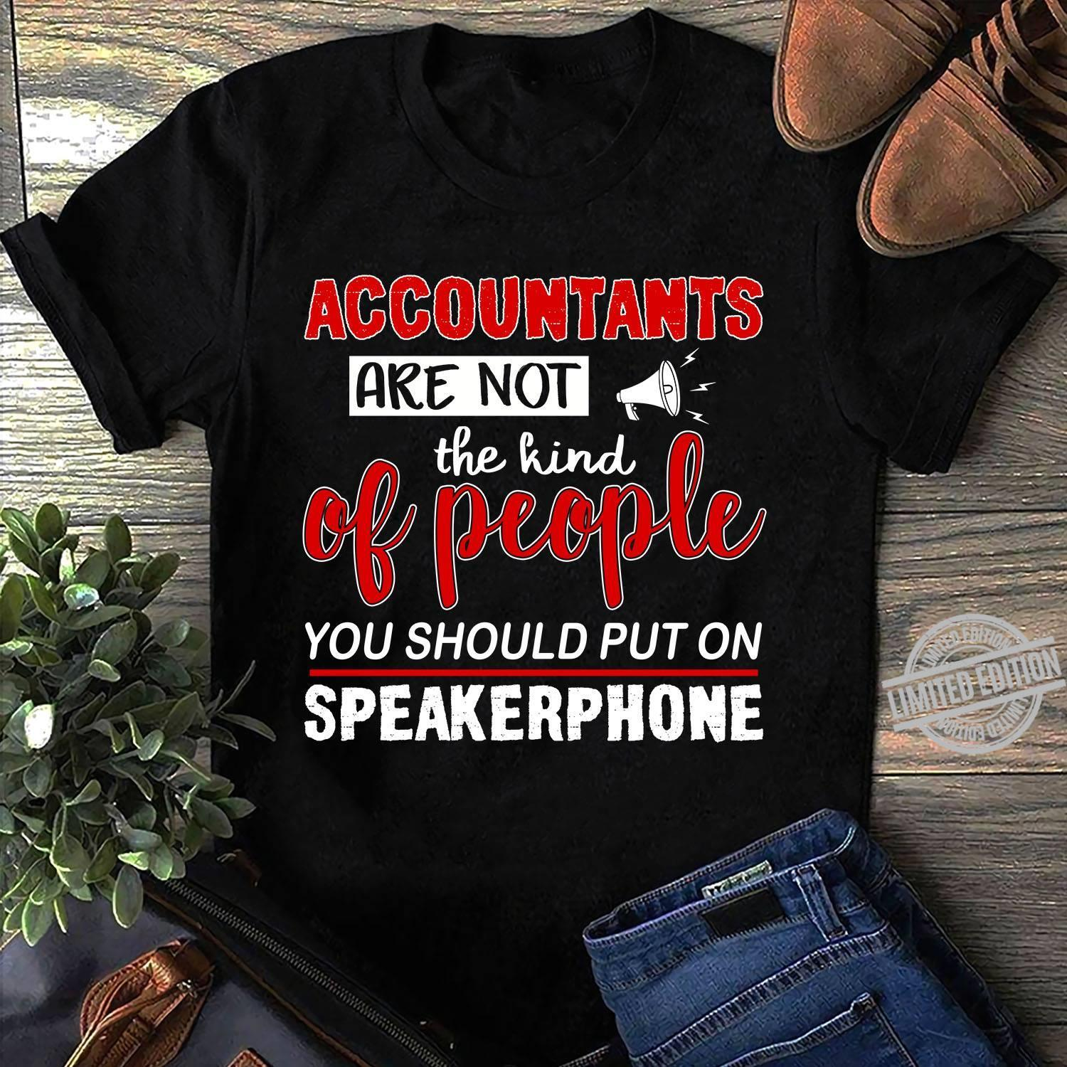 Accountants Are Not The Kind Of People You Should Put On Speakerphone Shirt