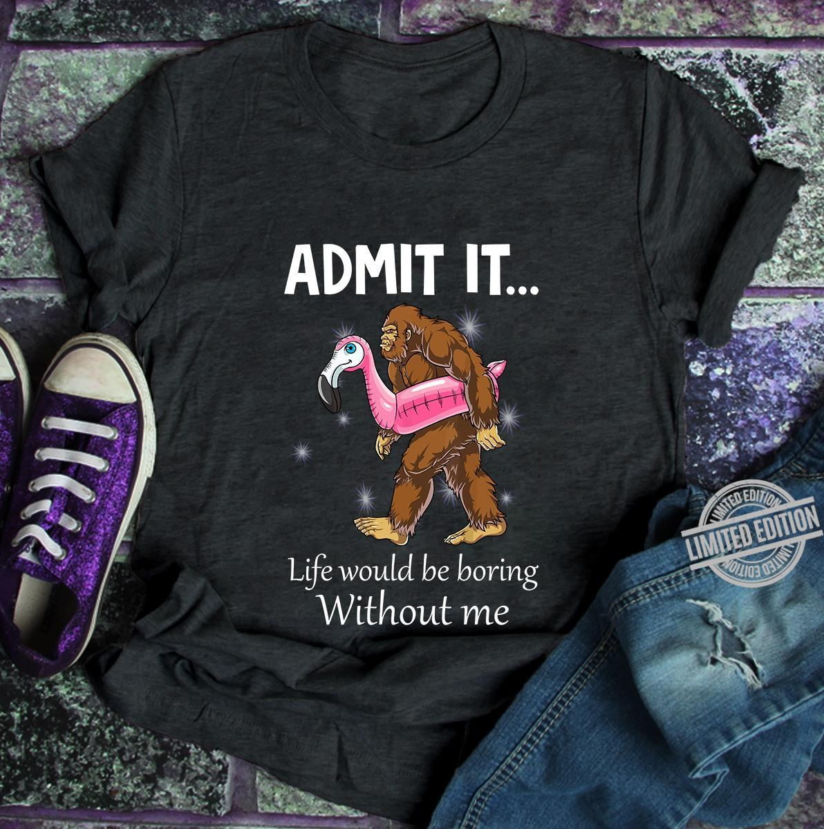 Admit It Life Would Be Boring Without Me SHirt