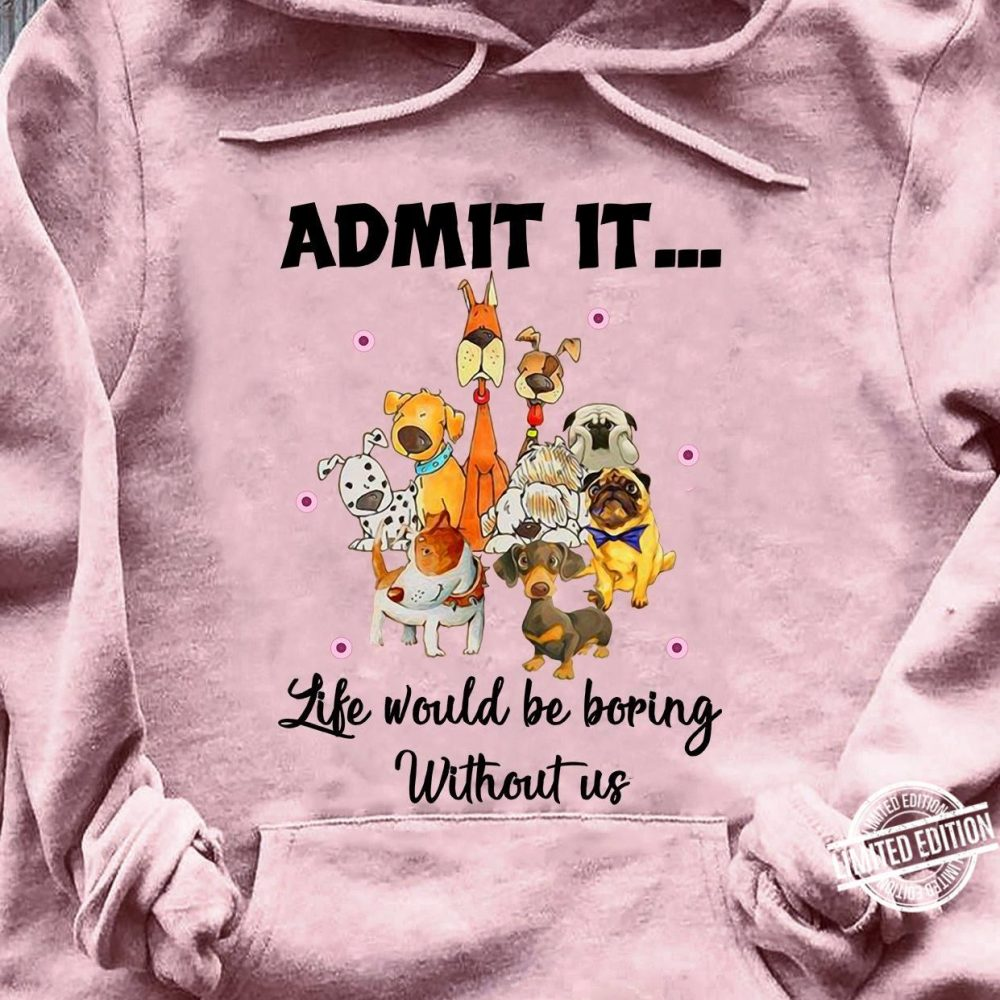 Admit it life would be boring without us Shirt