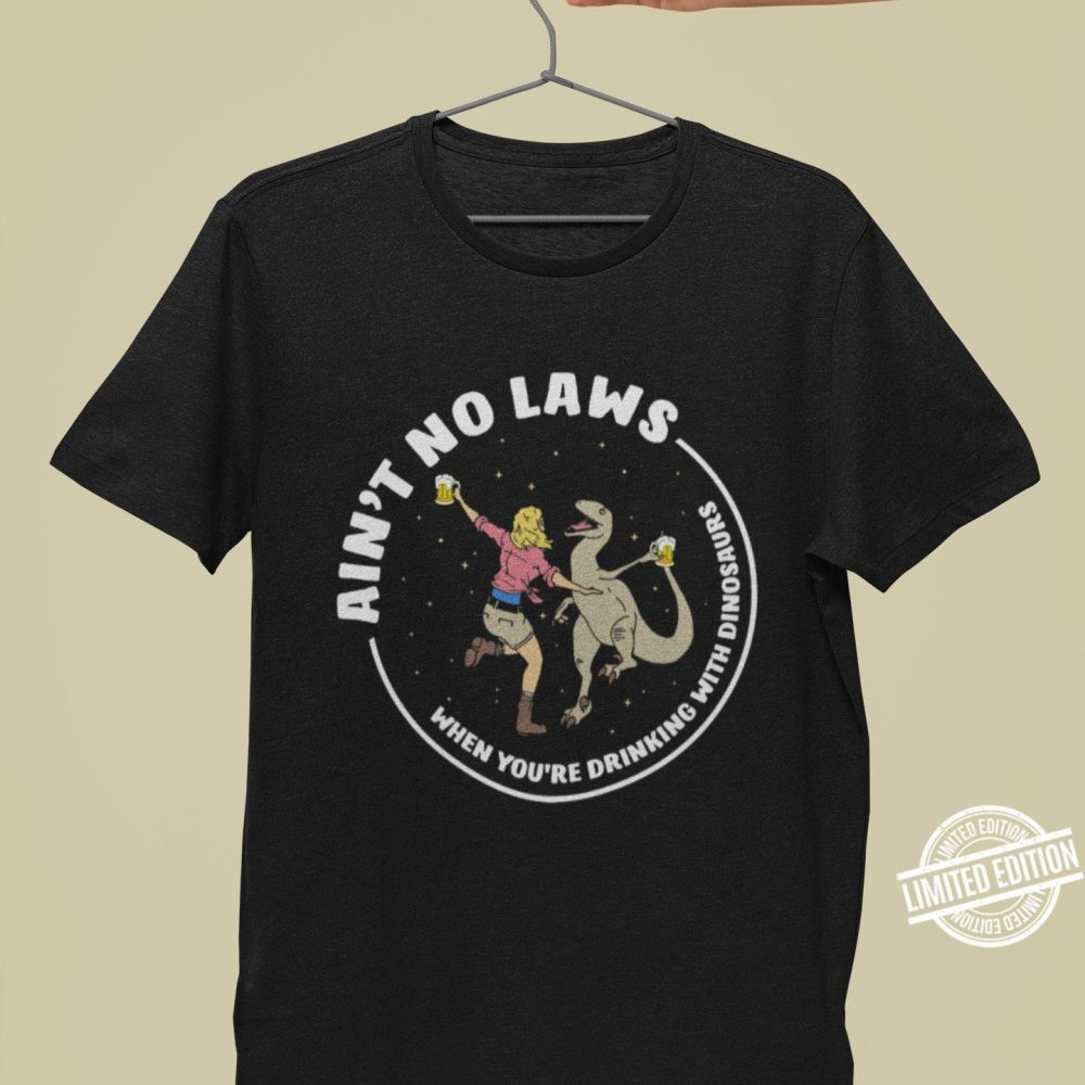 Ain't Not Laws When You Are Drinking With Dinosaurs Shirt