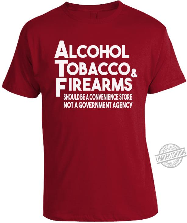 Alcohol Tabacco & Firearms Should Be A Convenience Store Not A Government Agency Shirt