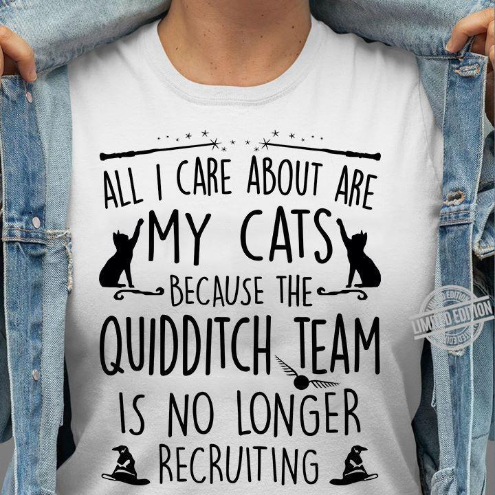 All I Care About Are My Cats Because The Quidditch Team Is No Longer Recruiting Shirt
