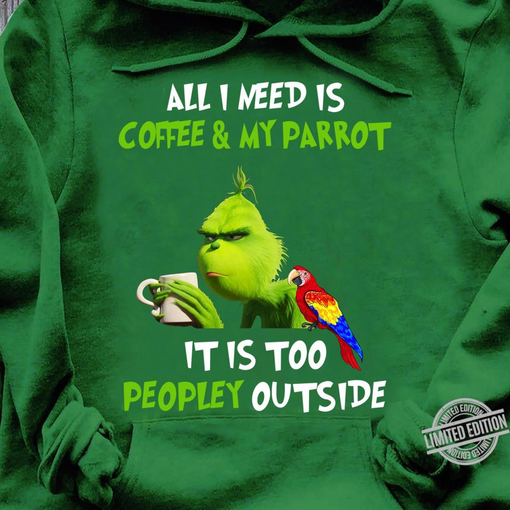 All I Need Coffee & My Parrot It Is Too Peopley Outside Shirt