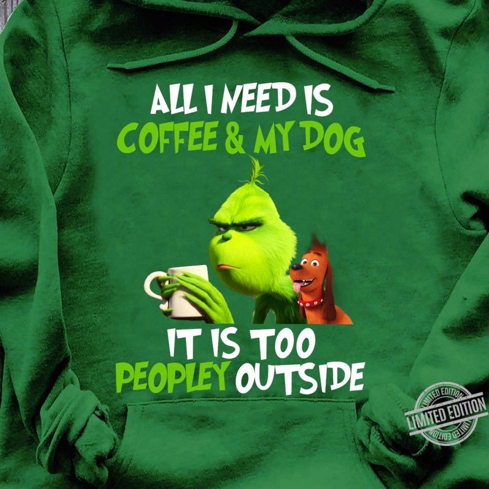 All I Need Is Coffee & My Dog It Is Too Peopley Outside Grinch And Max Dog Shirt