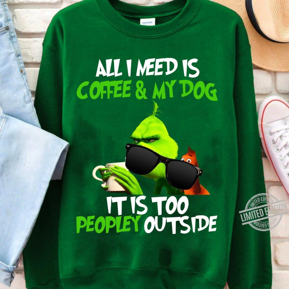 All I Need Is Coffee & My Dog It Is Too Peopley Outside Grinch Shirt