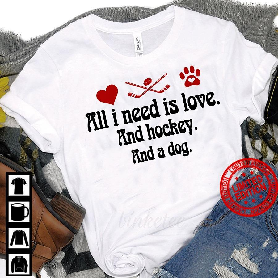 All I Need Is Love And Hockey And A Dog Shirt