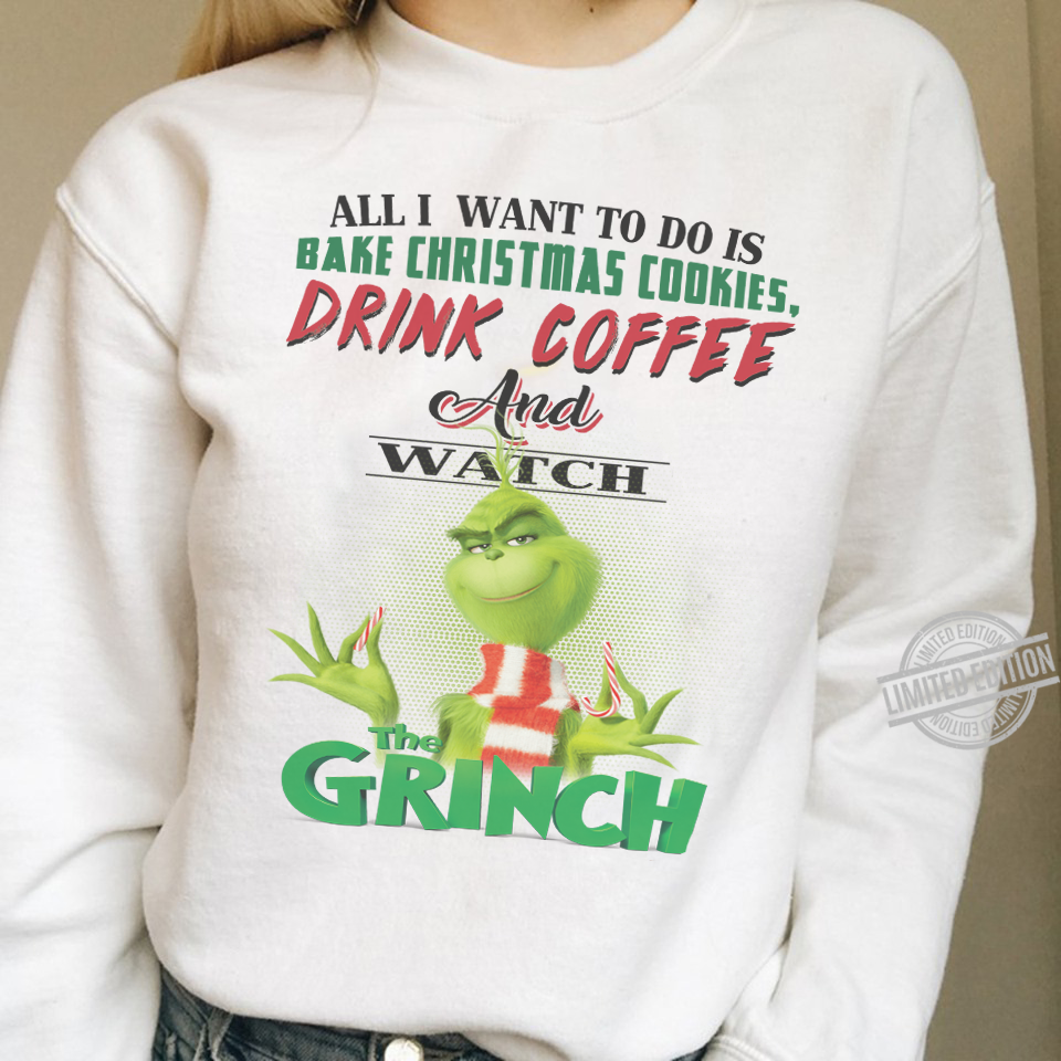 All I Want To Do Is Bake Christmas Cookies Drink Coffee And Watch The Grinch Shirt