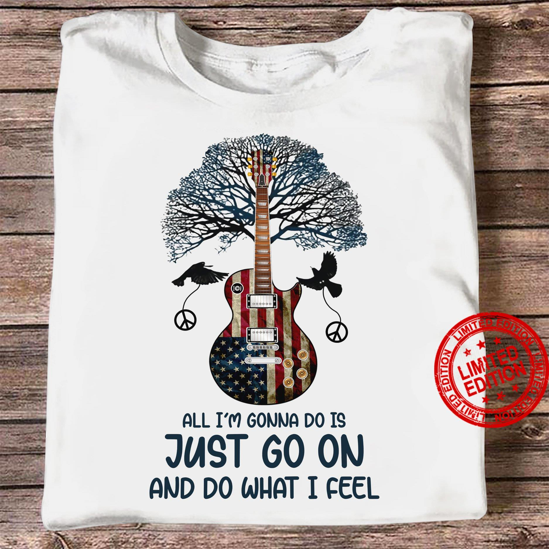 All I'm Gonna Do Is Just Go On And Do What I Feel Shirt