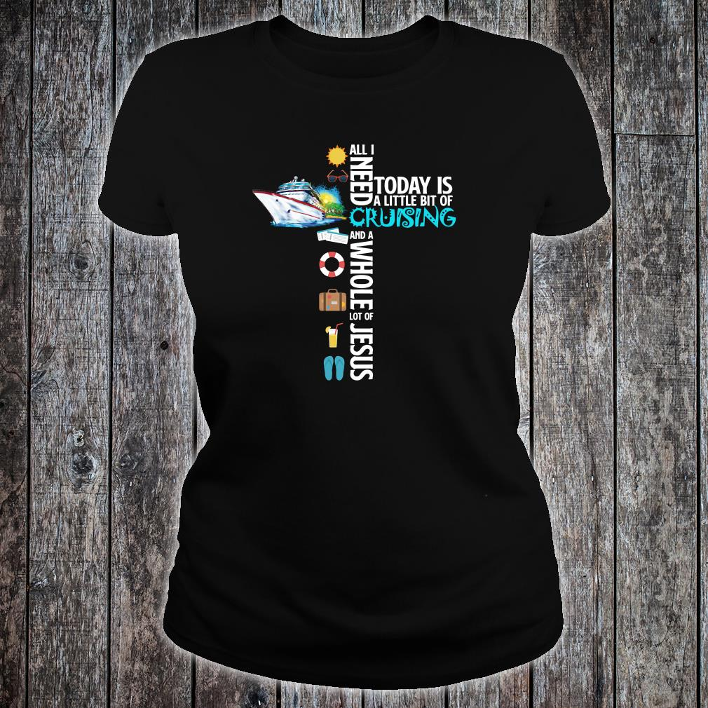 All i need today is a little bit of cruising and a whole lot of Jesus shirt ladies tee