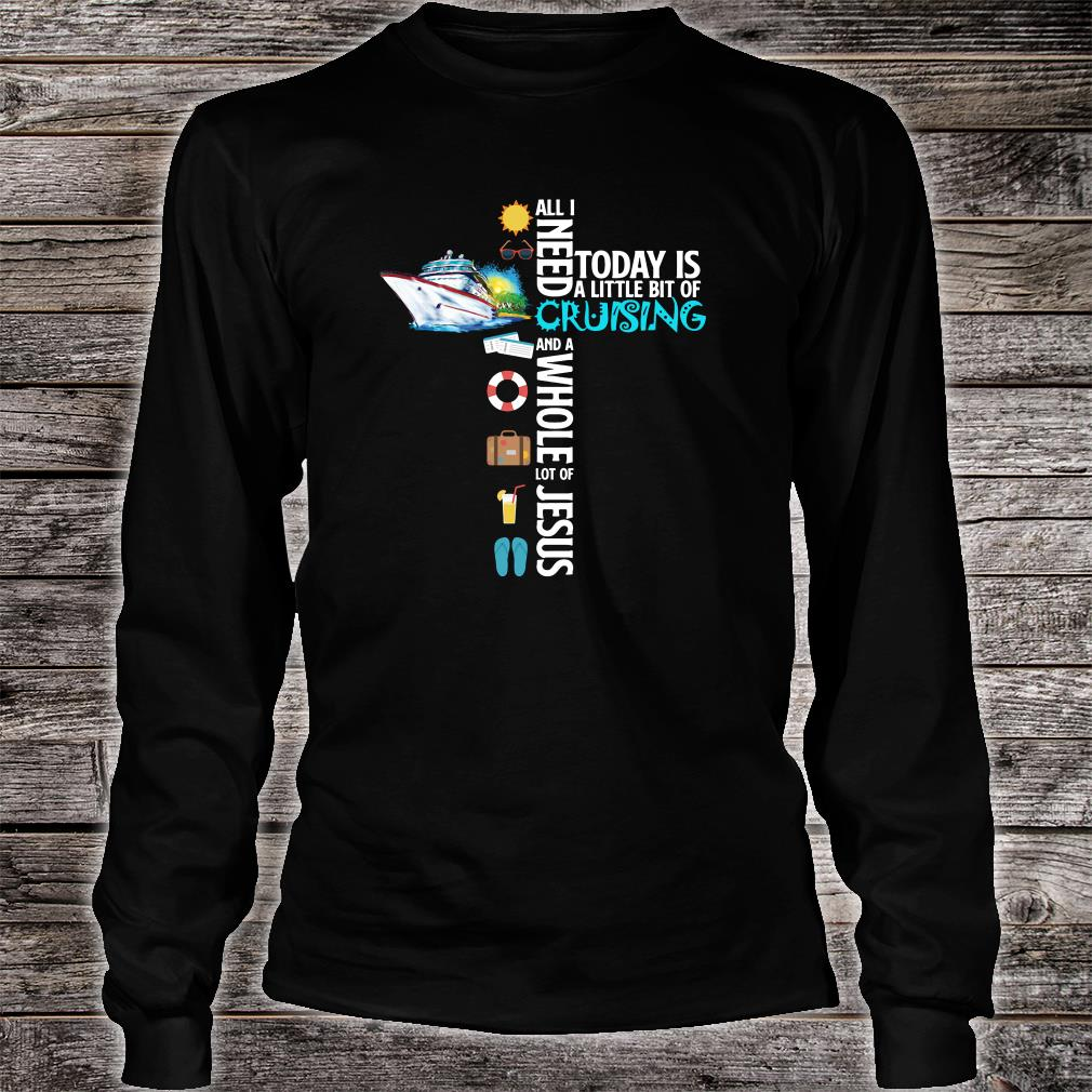 All i need today is a little bit of cruising and a whole lot of Jesus shirt Long sleeved