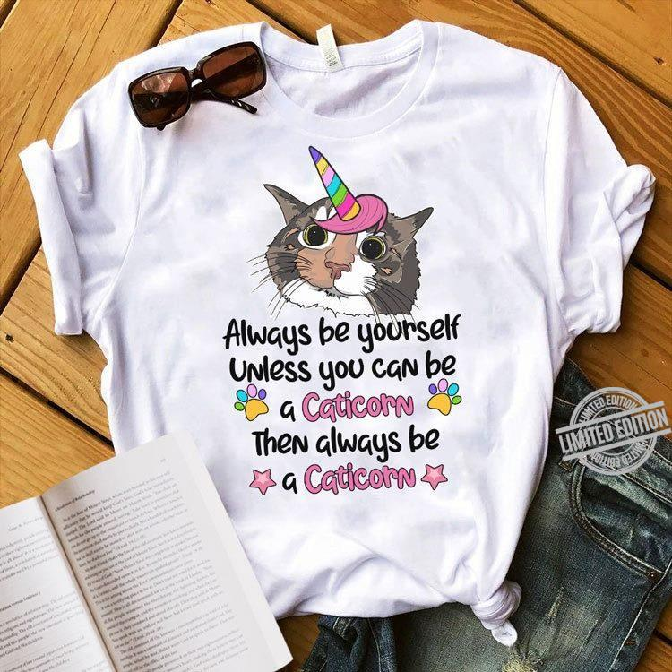 Always be yourself unless you can be a caticorn then always be a caticorn shirt