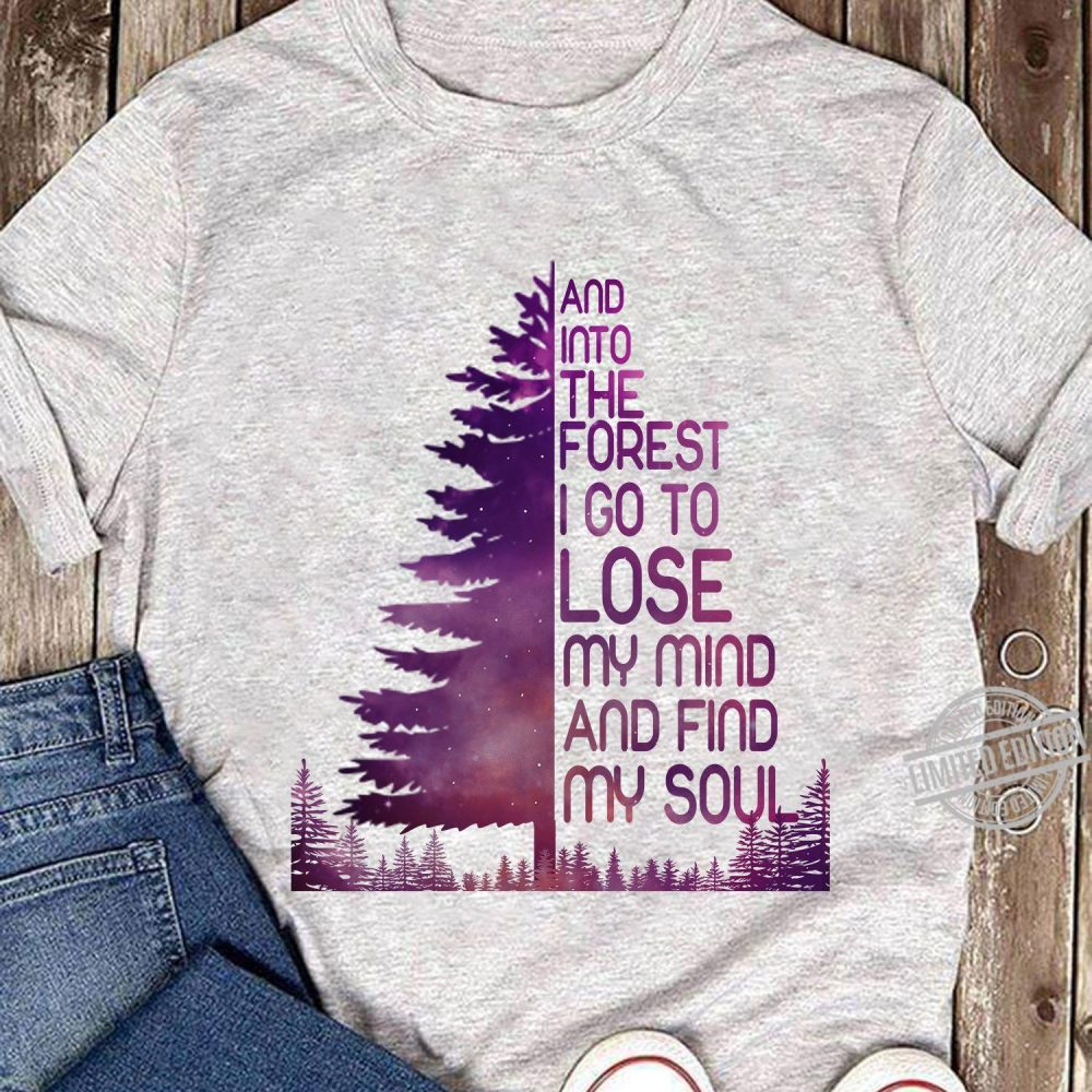 And Into The Forest I Go To Lose My Mind And Find My Soul Tree Shirt