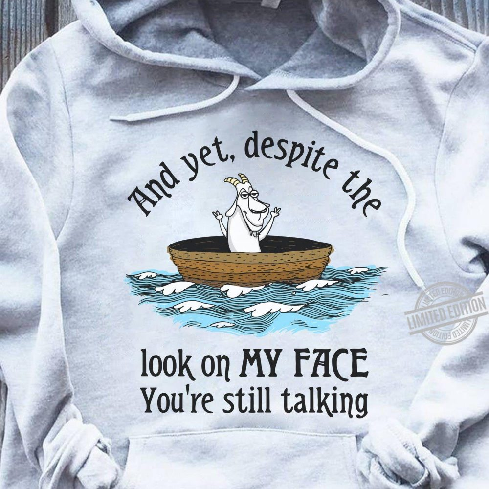 And Yet, Despite The Look On My Face You're Still Talking Shirt