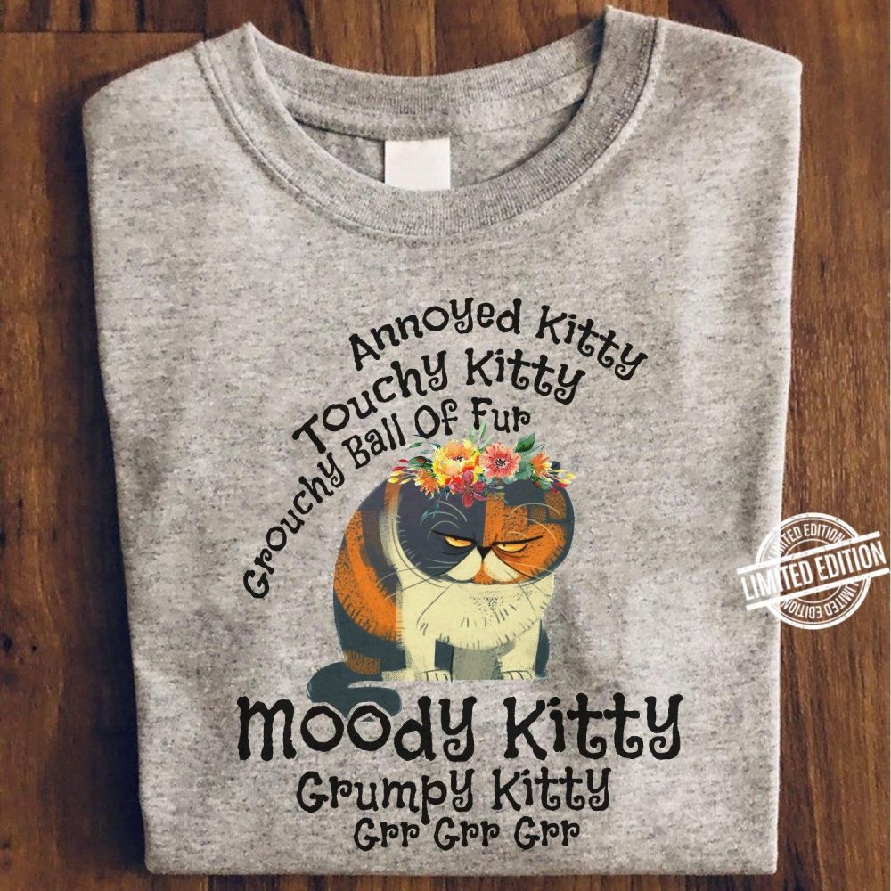 Annoyed Kitty Touchy Kitty Crouchy Ball Of Fup Moody Kitty Grupy Kitty Grr Grr Grr Shirt