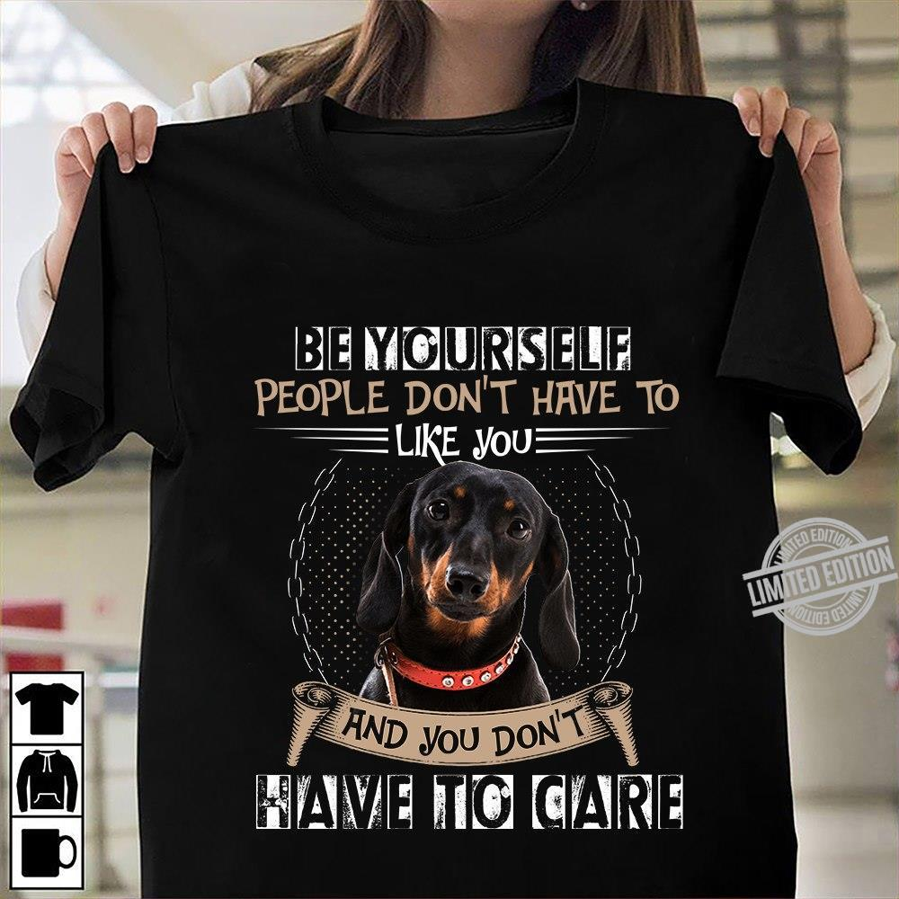 Be Yourself People Don't Have To Like You And You Don't Have To Care Shirt