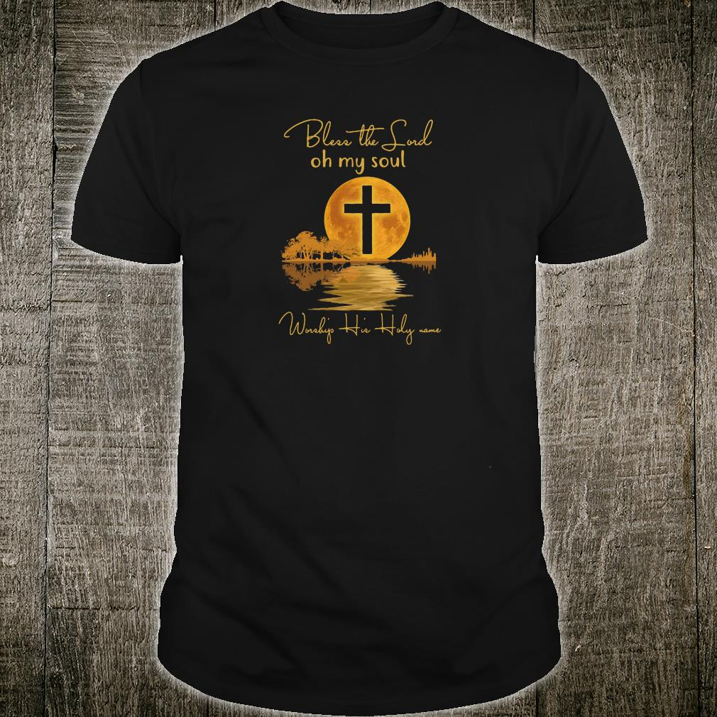 Bless the Lord oh my soul Worship His Holy name shirt