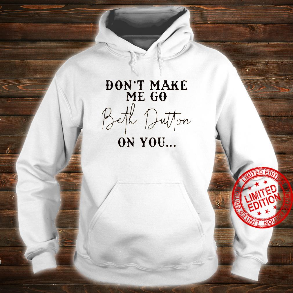 Don't Make Me Go Beth Dutton On You Shirt hoodie